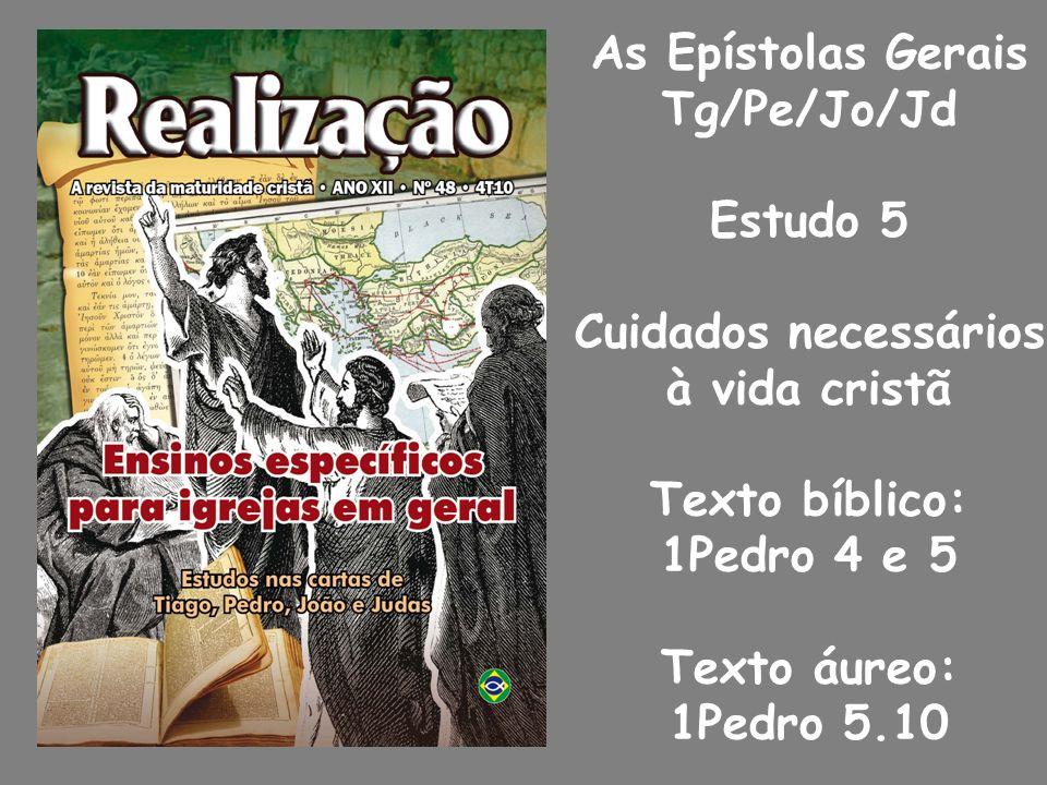 As Epístolas Gerais Tg/Pe/Jo/Jd. Estudo 5. Cuidados necessários. à vida cristã. Texto bíblico: 1Pedro 4 e 5.