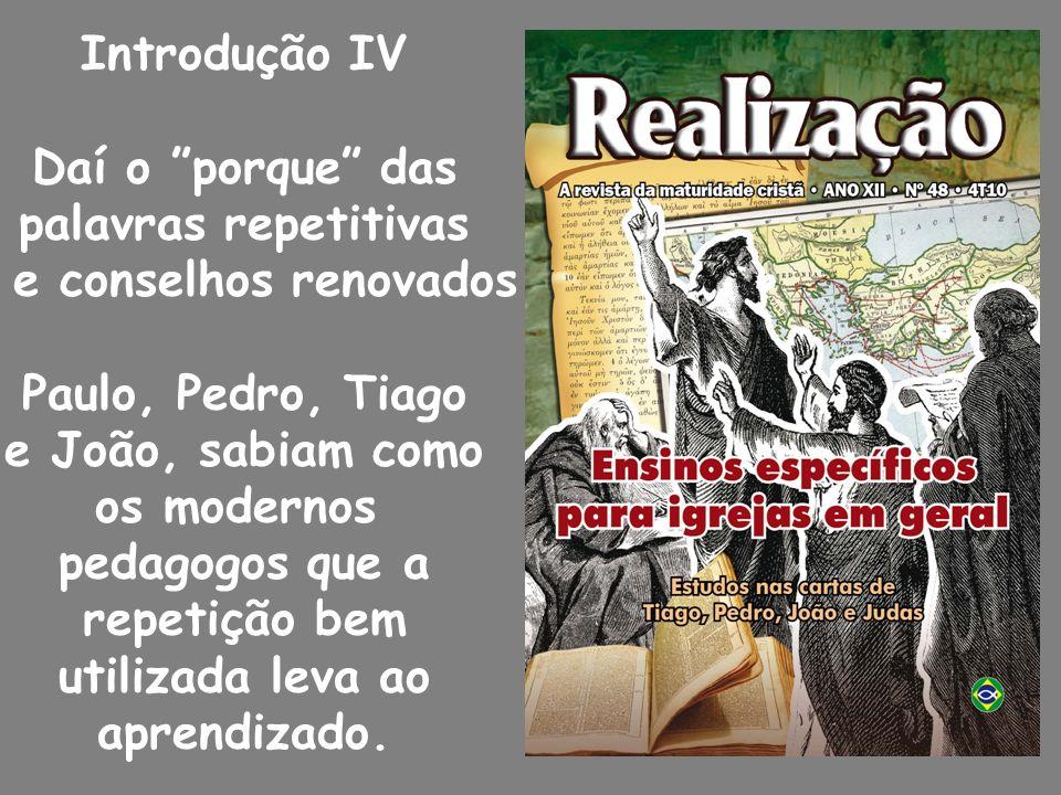 Introdução IV Daí o porque das. palavras repetitivas. e conselhos renovados. Paulo, Pedro, Tiago.