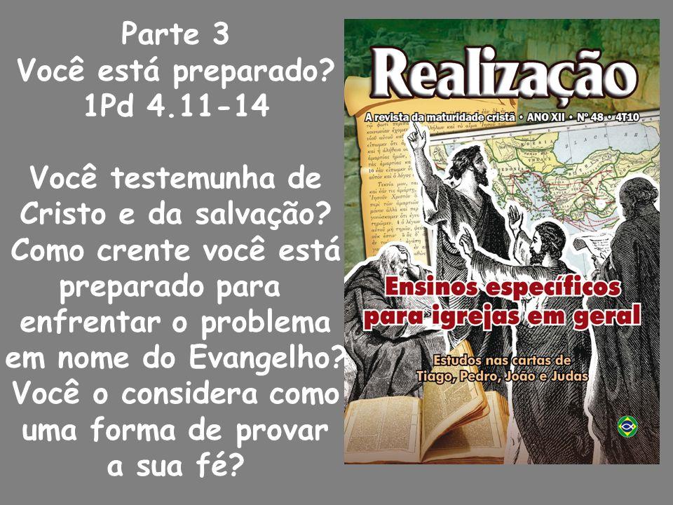 Parte 3 Você está preparado 1Pd 4.11-14. Você testemunha de. Cristo e da salvação Como crente você está.