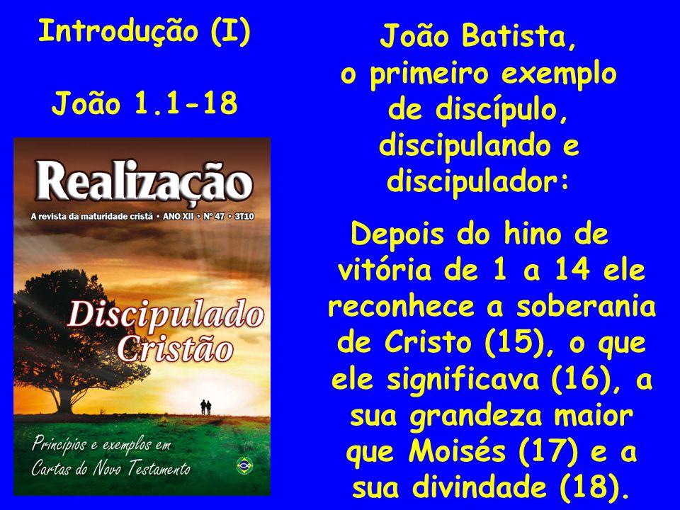 Introdução (I) João 1.1-18. João Batista, o primeiro exemplo. de discípulo, discipulando e. discipulador: