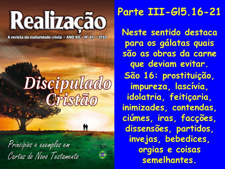 Parte III-Gl5.16-21 Neste sentido destaca para os gálatas quais são as obras da carne que deviam evitar.