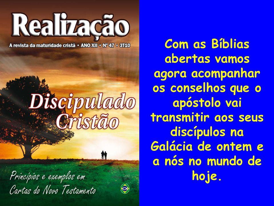 Com as Bíblias abertas vamos agora acompanhar os conselhos que o apóstolo vai transmitir aos seus discípulos na Galácia de ontem e a nós no mundo de hoje.