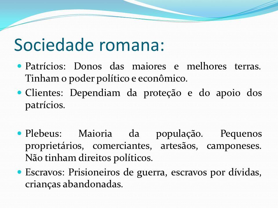 Sociedade romana: Patrícios: Donos das maiores e melhores terras. Tinham o poder político e econômico.