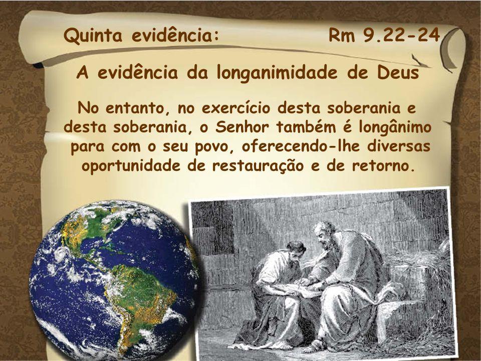 Quinta evidência: Rm 9.22-24 A evidência da longanimidade de Deus. No entanto, no exercício desta soberania e.