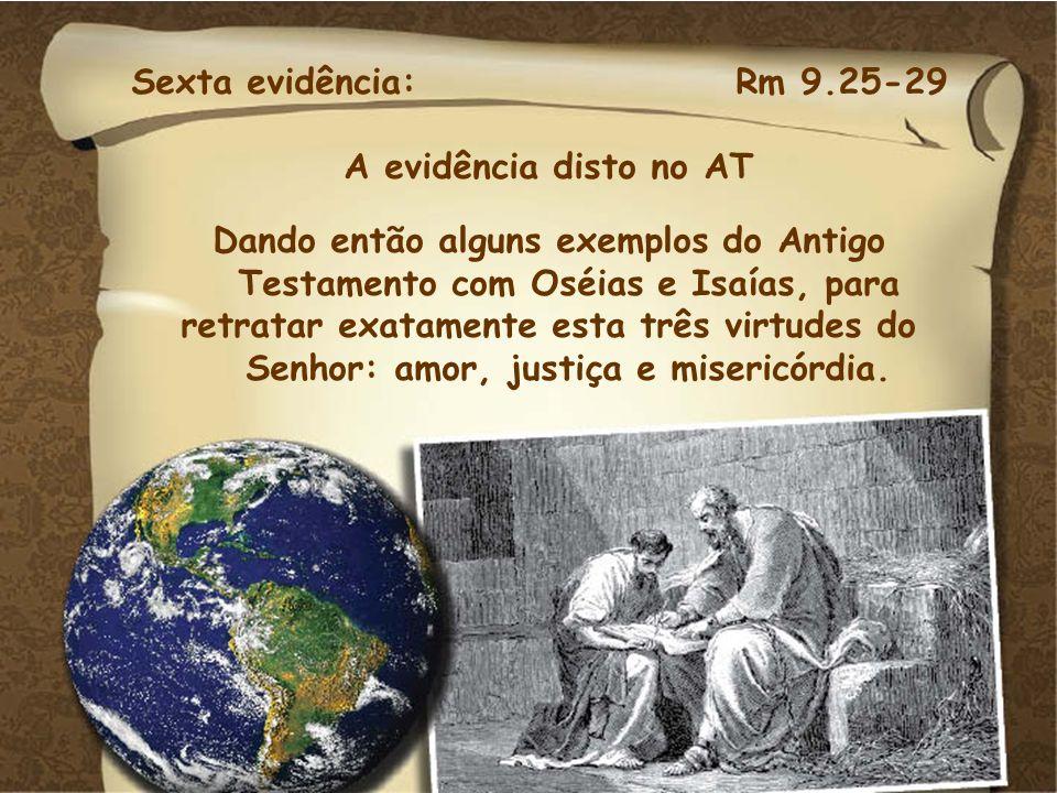 Sexta evidência: Rm 9.25-29 A evidência disto no AT. Dando então alguns exemplos do Antigo Testamento com Oséias e Isaías, para.