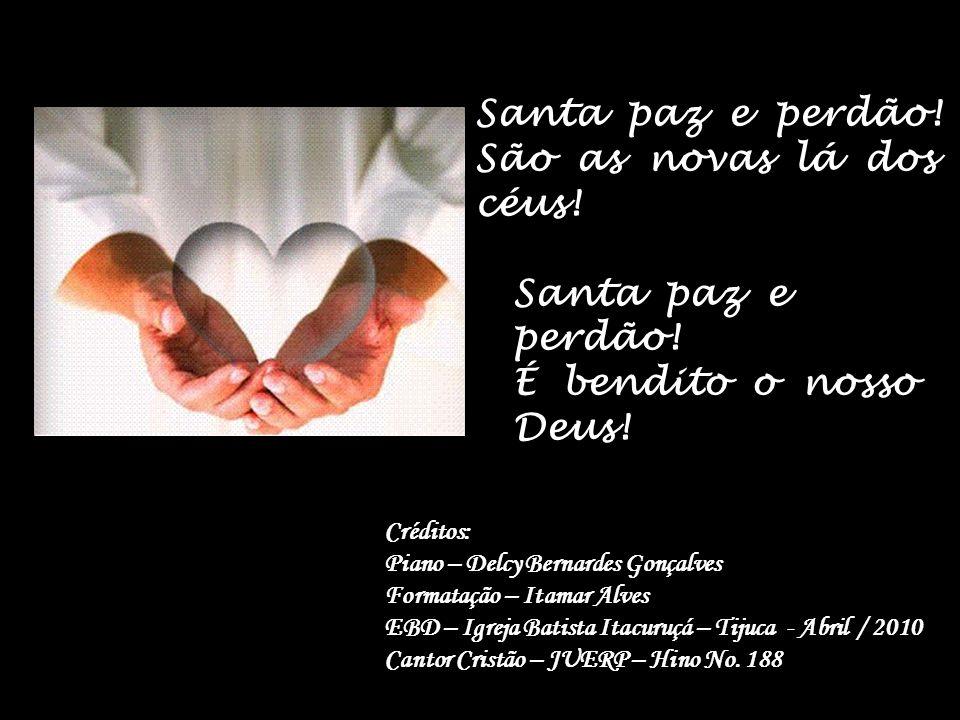 Santa paz e perdão! É bendito o nosso Deus!