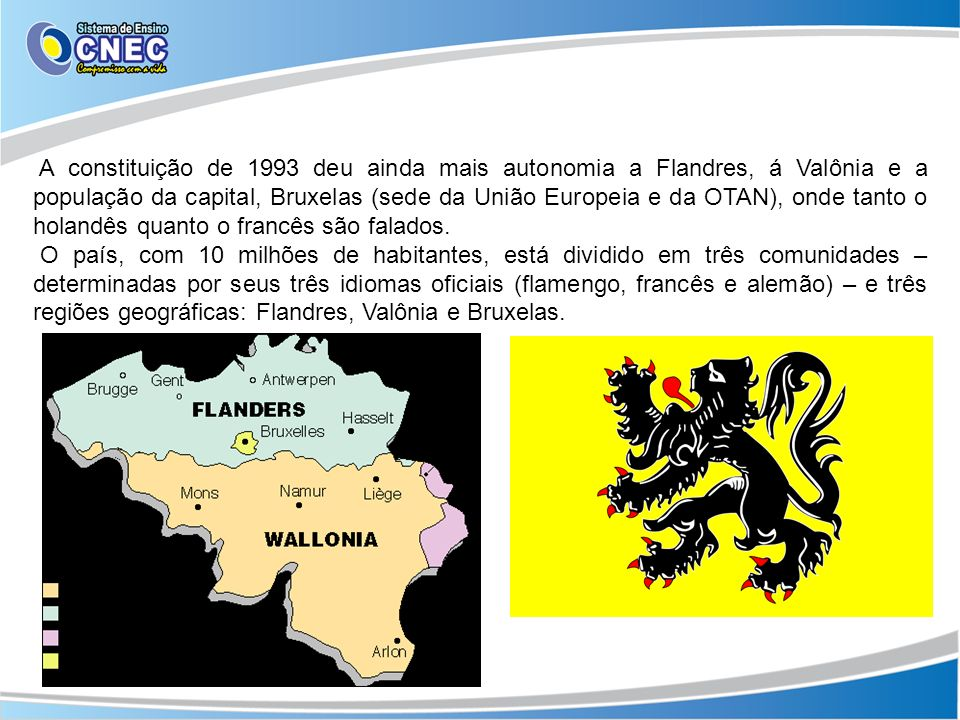 A constituição de 1993 deu ainda mais autonomia a Flandres, á Valônia e a população da capital, Bruxelas (sede da União Europeia e da OTAN), onde tanto o holandês quanto o francês são falados.