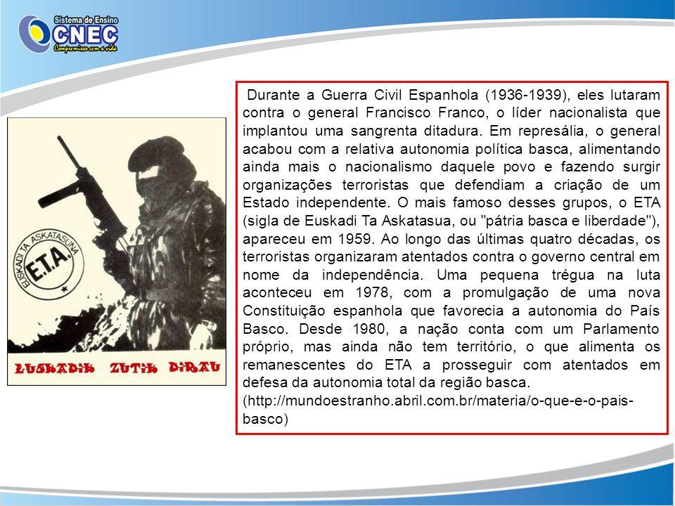 Durante a Guerra Civil Espanhola (1936-1939), eles lutaram contra o general Francisco Franco, o líder nacionalista que implantou uma sangrenta ditadura. Em represália, o general acabou com a relativa autonomia política basca, alimentando ainda mais o nacionalismo daquele povo e fazendo surgir organizações terroristas que defendiam a criação de um Estado independente. O mais famoso desses grupos, o ETA (sigla de Euskadi Ta Askatasua, ou pátria basca e liberdade ), apareceu em 1959. Ao longo das últimas quatro décadas, os terroristas organizaram atentados contra o governo central em nome da independência. Uma pequena trégua na luta aconteceu em 1978, com a promulgação de uma nova Constituição espanhola que favorecia a autonomia do País Basco. Desde 1980, a nação conta com um Parlamento próprio, mas ainda não tem território, o que alimenta os remanescentes do ETA a prosseguir com atentados em defesa da autonomia total da região basca.