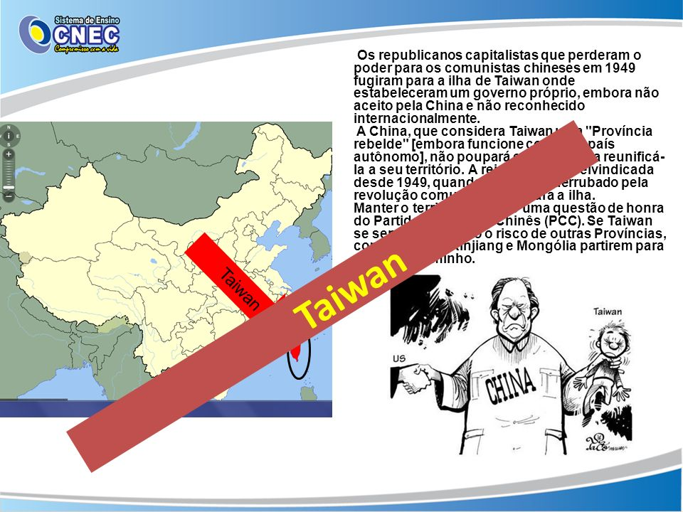 Os republicanos capitalistas que perderam o poder para os comunistas chineses em 1949 fugiram para a ilha de Taiwan onde estabeleceram um governo próprio, embora não aceito pela China e não reconhecido internacionalmente.