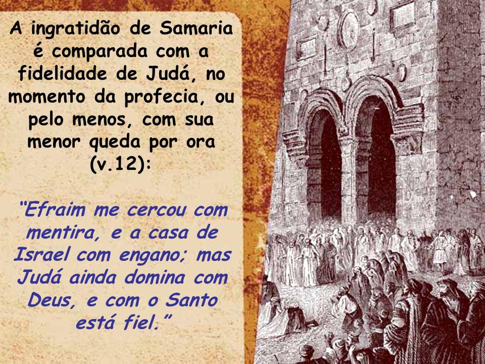 A ingratidão de Samaria é comparada com a fidelidade de Judá, no momento da profecia, ou pelo menos, com sua menor queda por ora (v.12):