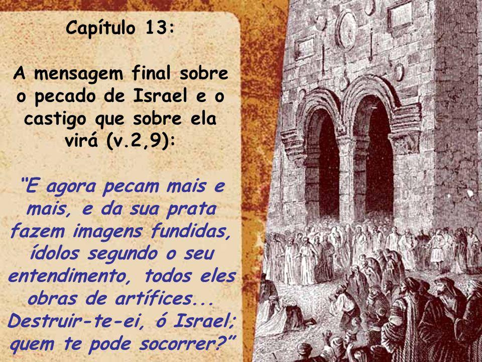 Capítulo 13: A mensagem final sobre o pecado de Israel e o castigo que sobre ela virá (v.2,9):