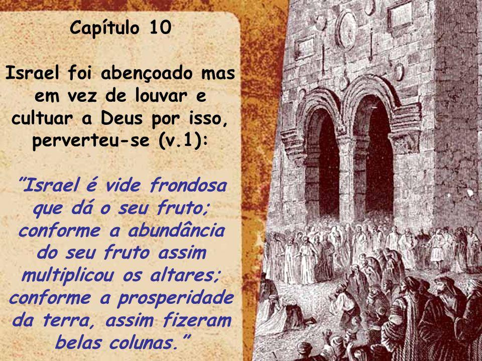 Capítulo 10 Israel foi abençoado mas em vez de louvar e cultuar a Deus por isso, perverteu-se (v.1):