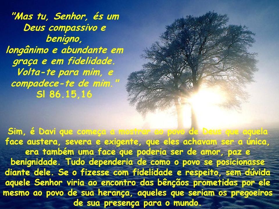 Mas tu, Senhor, és um Deus compassivo e benigno,