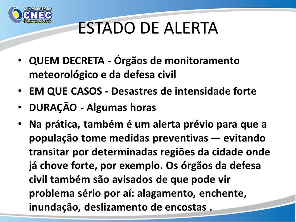 ESTADO DE ALERTA QUEM DECRETA - Órgãos de monitoramento meteorológico e da defesa civil. EM QUE CASOS - Desastres de intensidade forte.