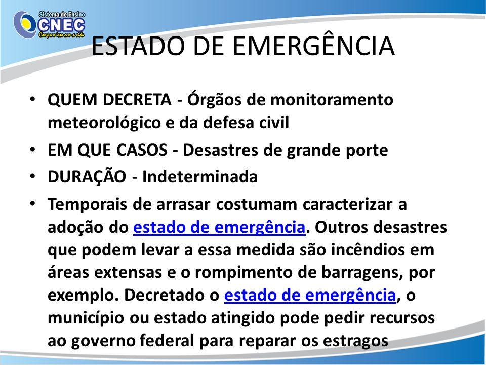 ESTADO DE EMERGÊNCIA QUEM DECRETA - Órgãos de monitoramento meteorológico e da defesa civil. EM QUE CASOS - Desastres de grande porte.