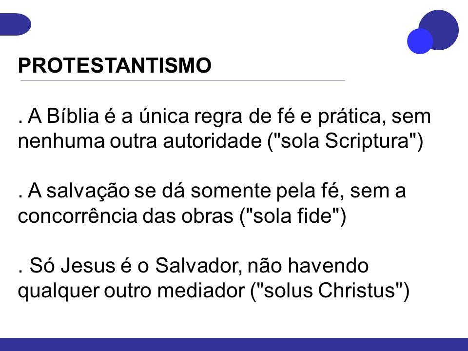 PROTESTANTISMO. A Bíblia é a única regra de fé e prática, sem nenhuma outra autoridade ( sola Scriptura )