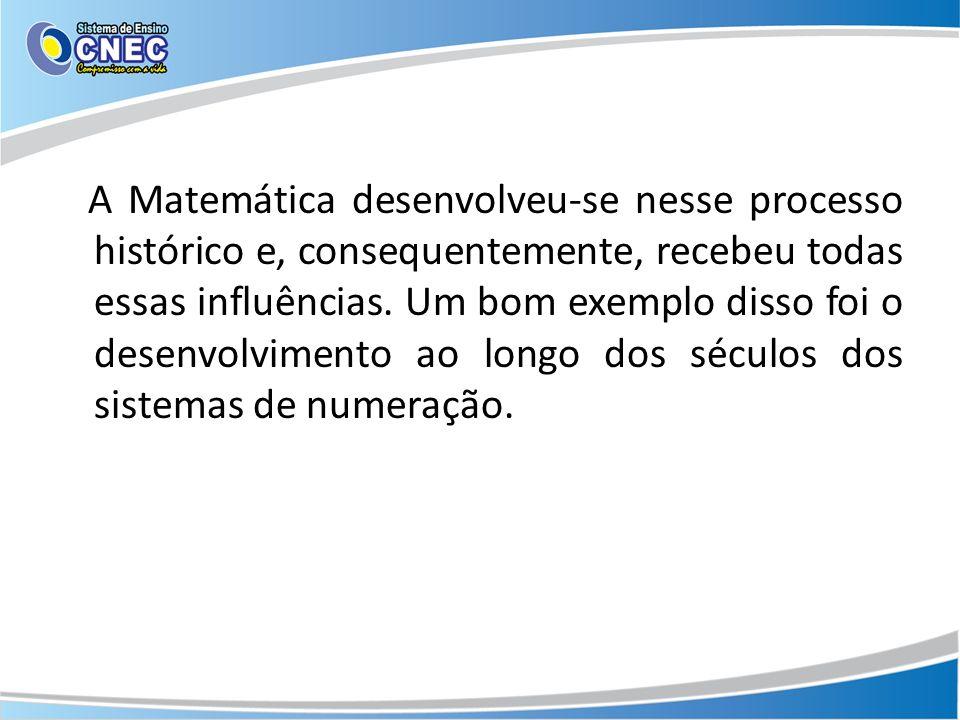 A Matemática desenvolveu-se nesse processo histórico e, consequentemente, recebeu todas essas influências.