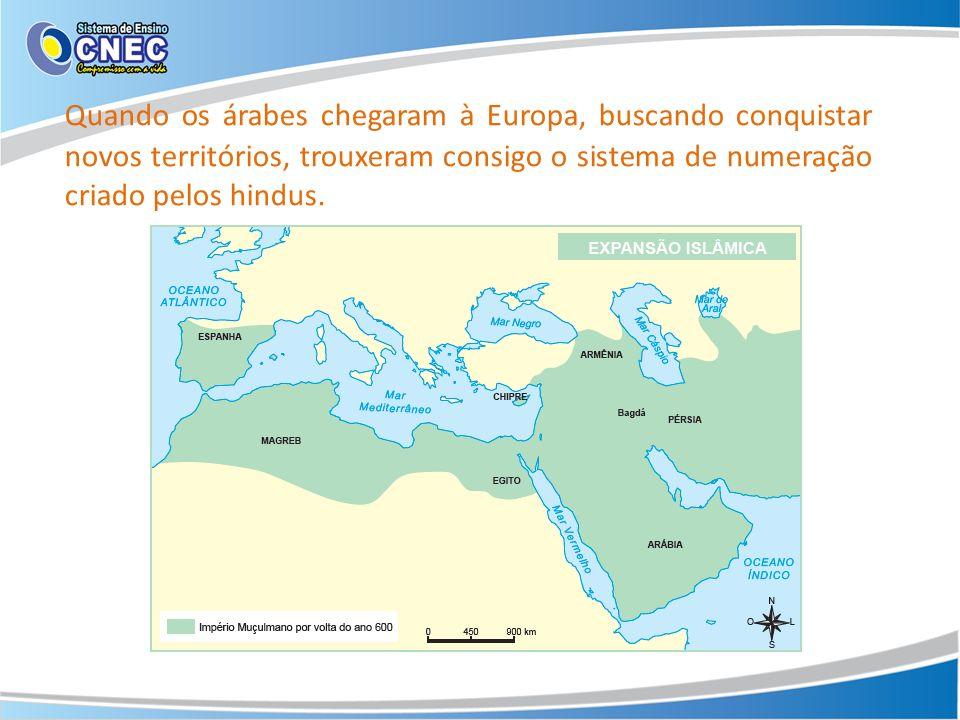 Quando os árabes chegaram à Europa, buscando conquistar novos territórios, trouxeram consigo o sistema de numeração criado pelos hindus.