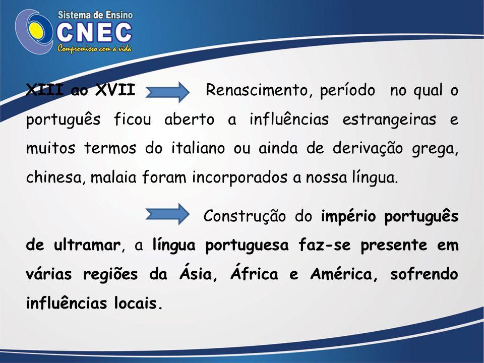 XIII ao XVII Renascimento, período no qual o português ficou aberto a influências estrangeiras e muitos termos do italiano ou ainda de derivação grega, chinesa, malaia foram incorporados a nossa língua.