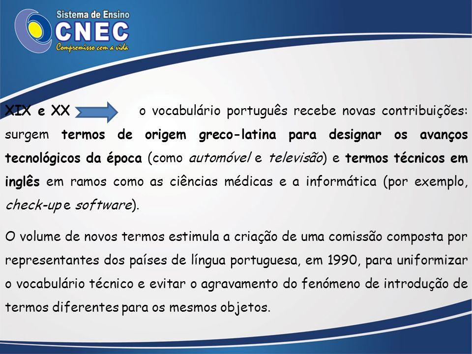 XIX e XX o vocabulário português recebe novas contribuições: surgem termos de origem greco-latina para designar os avanços tecnológicos da época (como automóvel e televisão) e termos técnicos em inglês em ramos como as ciências médicas e a informática (por exemplo, check-up e software).