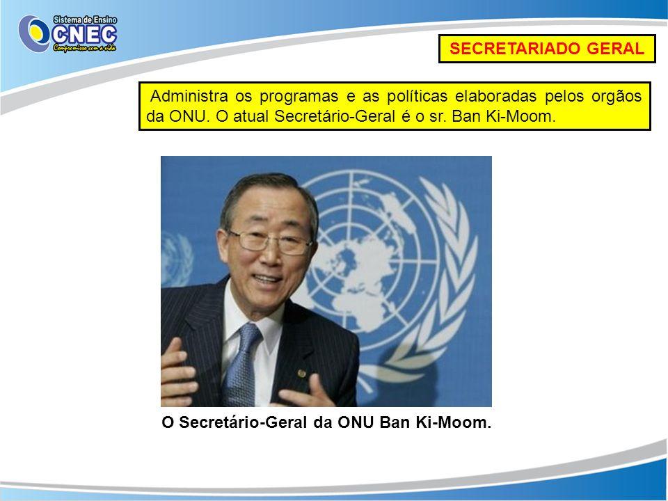 SECRETARIADO GERAL Administra os programas e as políticas elaboradas pelos orgãos da ONU. O atual Secretário-Geral é o sr. Ban Ki-Moom.