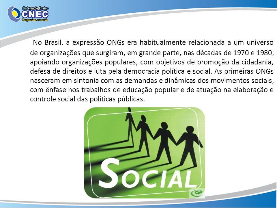 No Brasil, a expressão ONGs era habitualmente relacionada a um universo de organizações que surgiram, em grande parte, nas décadas de 1970 e 1980, apoiando organizações populares, com objetivos de promoção da cidadania, defesa de direitos e luta pela democracia política e social.