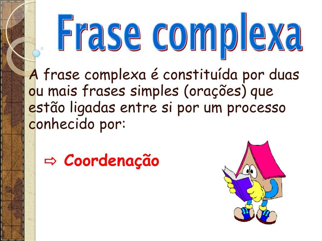 A frase complexa é constituída por duas ou mais frases simples (orações) que estão ligadas entre si por um processo conhecido por: