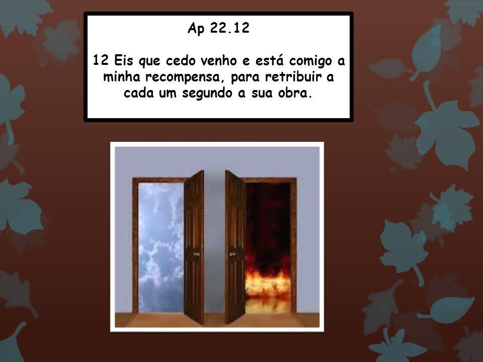 Ap 22.12 12 Eis que cedo venho e está comigo a minha recompensa, para retribuir a cada um segundo a sua obra.