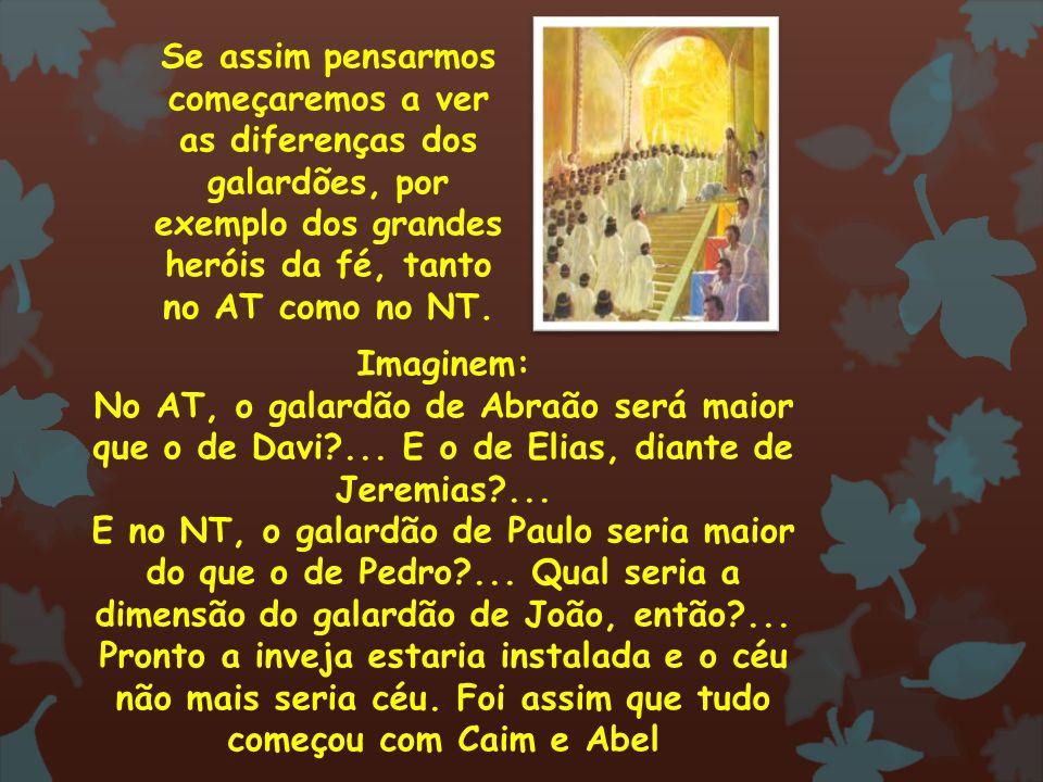 Se assim pensarmos começaremos a ver as diferenças dos galardões, por exemplo dos grandes heróis da fé, tanto no AT como no NT.