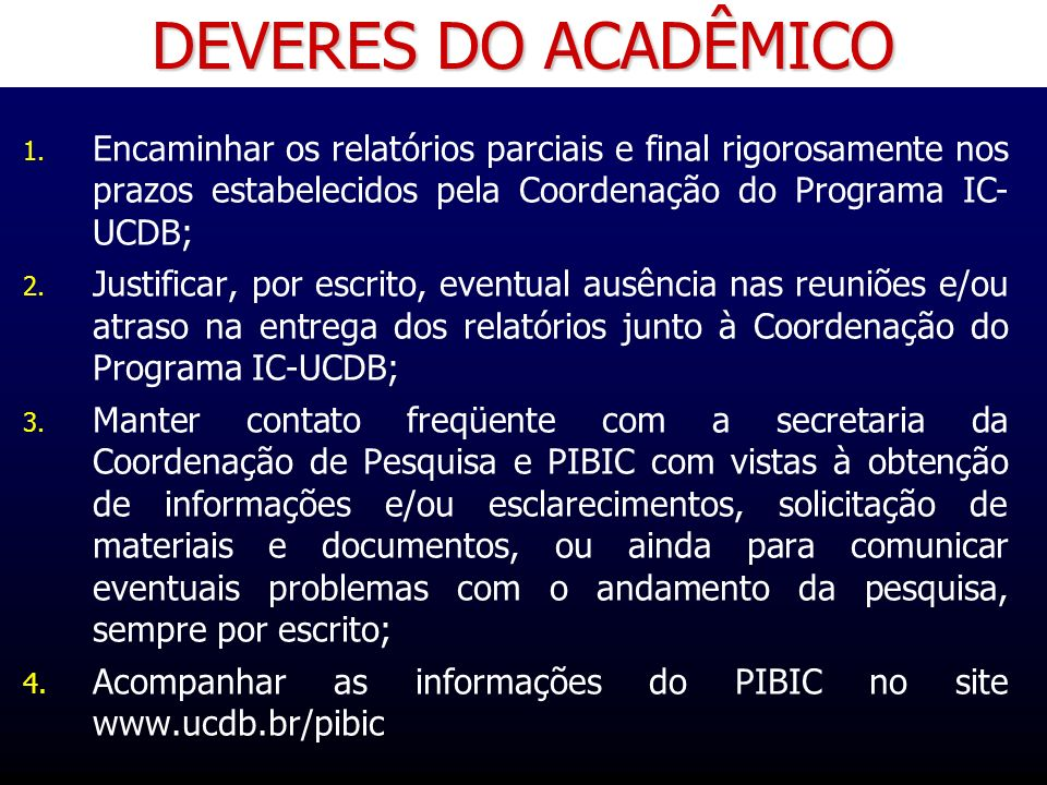 DEVERES DO ACADÊMICO Encaminhar os relatórios parciais e final rigorosamente nos prazos estabelecidos pela Coordenação do Programa IC- UCDB;