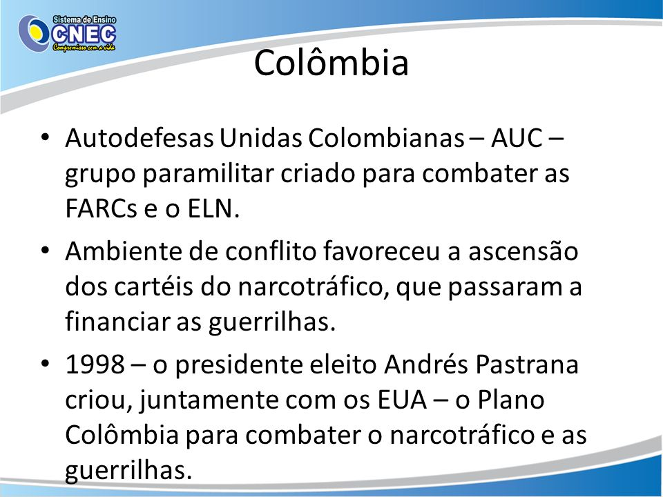 Colômbia Autodefesas Unidas Colombianas – AUC – grupo paramilitar criado para combater as FARCs e o ELN.