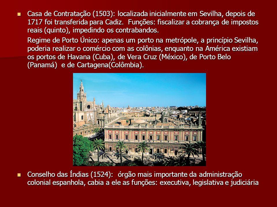 Casa de Contratação (1503): localizada inicialmente em Sevilha, depois de 1717 foi transferida para Cadiz. Funções: fiscalizar a cobrança de impostos reais (quinto), impedindo os contrabandos.