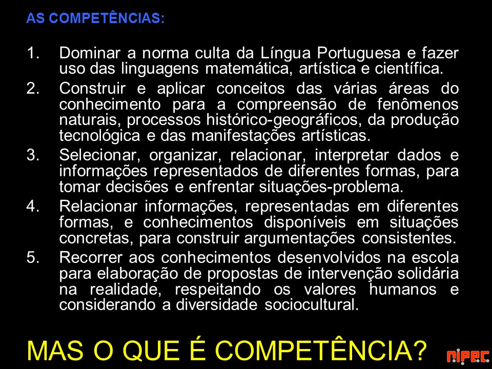 AS COMPETÊNCIAS: Dominar a norma culta da Língua Portuguesa e fazer uso das linguagens matemática, artística e científica.
