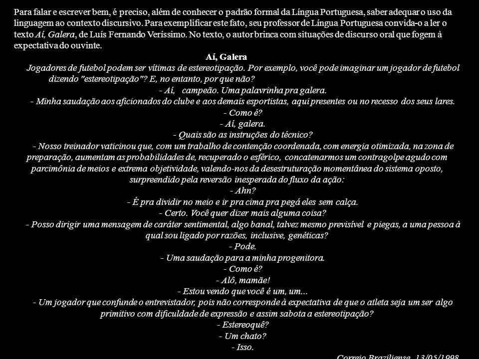 Para falar e escrever bem, é preciso, além de conhecer o padrão formal da Língua Portuguesa, saber adequar o uso da linguagem ao contexto discursivo. Para exemplificar este fato, seu professor de Língua Portuguesa convida-o a ler o texto Aí, Galera, de Luís Fernando Veríssimo. No texto, o autor brinca com situações de discurso oral que fogem à expectativa do ouvinte.