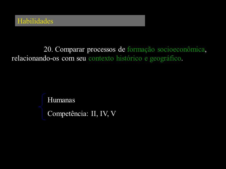 Habilidades 20. Comparar processos de formação socioeconômica, relacionando-os com seu contexto histórico e geográfico.