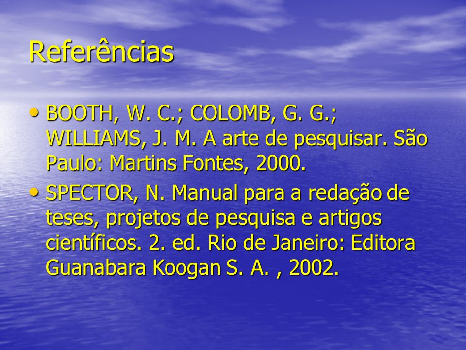 Referências BOOTH, W. C.; COLOMB, G. G.; WILLIAMS, J. M. A arte de pesquisar. São Paulo: Martins Fontes, 2000.