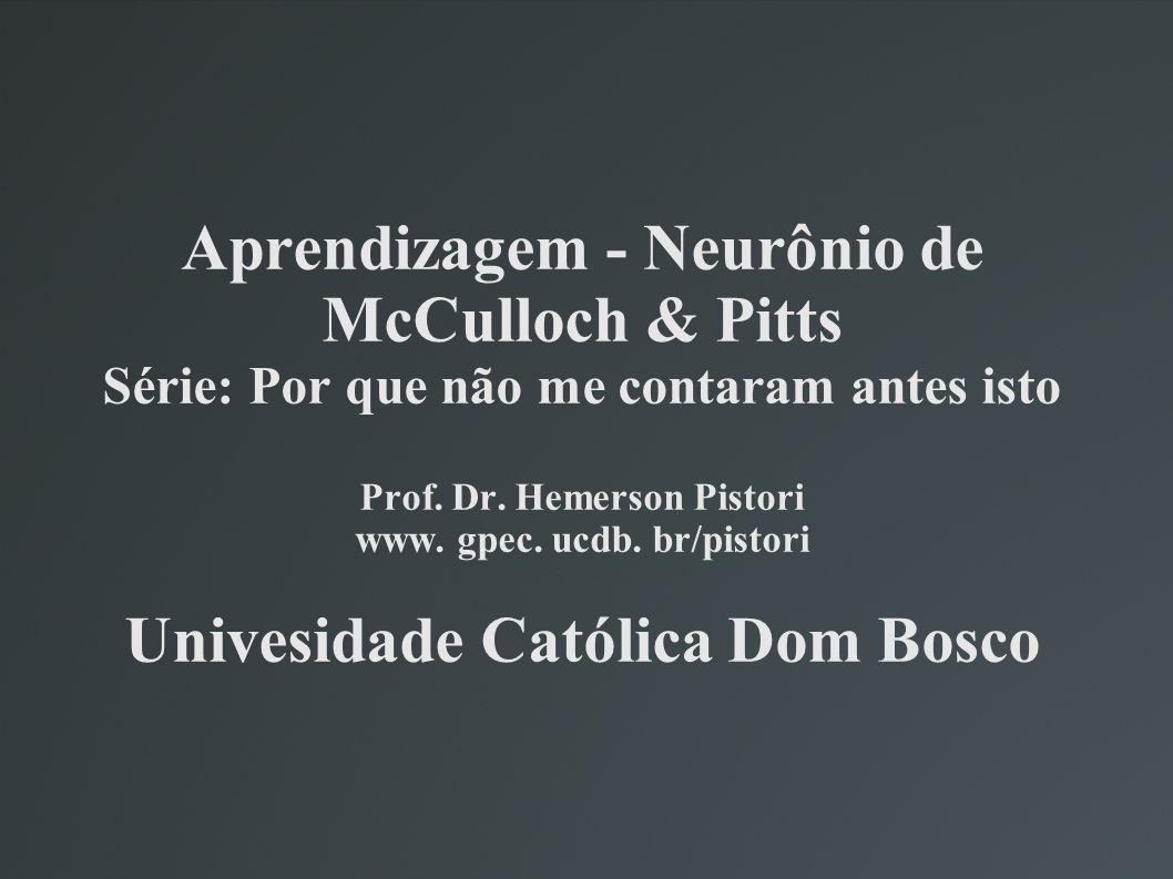 Aprendizagem - Neurônio de McCulloch & Pitts Série: Por que não me contaram antes isto Prof.