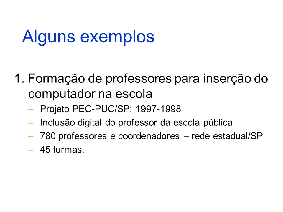 Alguns exemplos 1. Formação de professores para inserção do computador na escola. Projeto PEC-PUC/SP: 1997-1998.