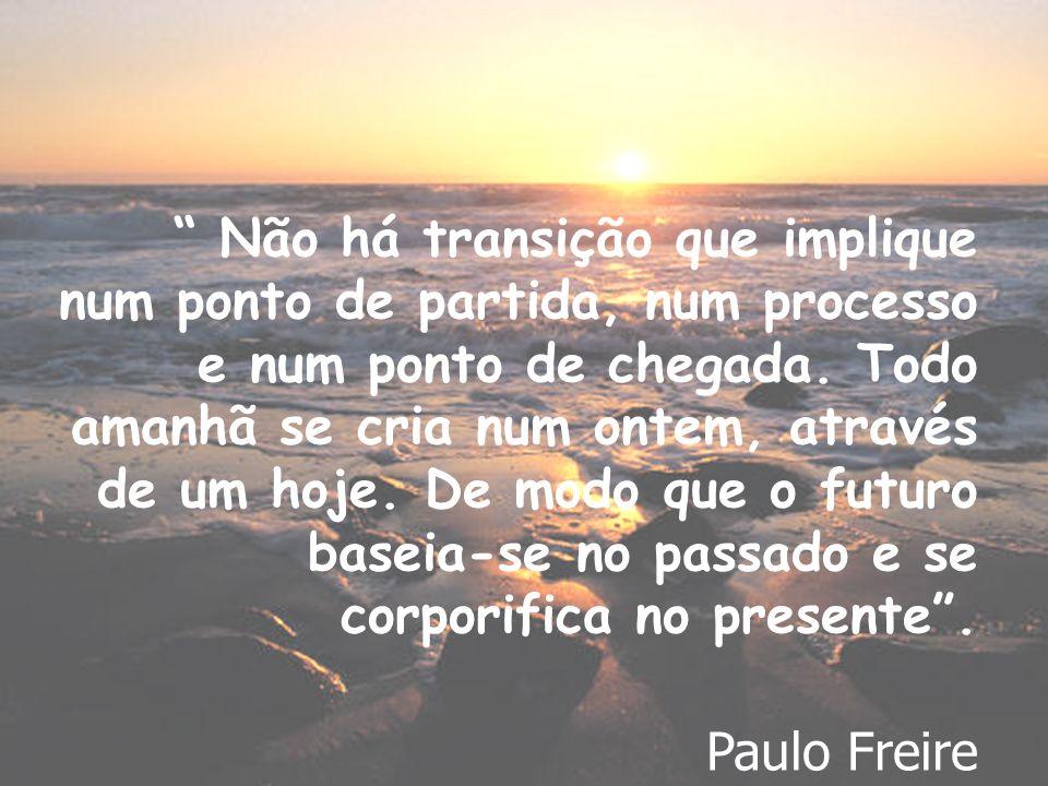 Não há transição que implique num ponto de partida, num processo e num ponto de chegada. Todo amanhã se cria num ontem, através de um hoje. De modo que o futuro baseia-se no passado e se corporifica no presente .