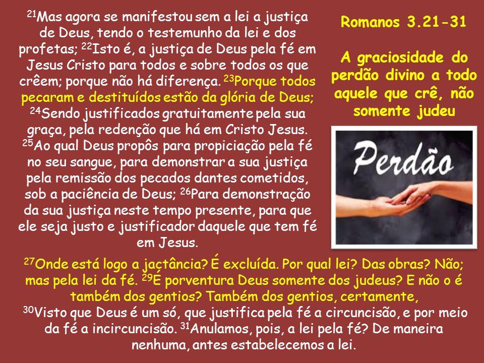 21Mas agora se manifestou sem a lei a justiça de Deus, tendo o testemunho da lei e dos profetas; 22Isto é, a justiça de Deus pela fé em Jesus Cristo para todos e sobre todos os que crêem; porque não há diferença. 23Porque todos pecaram e destituídos estão da glória de Deus;