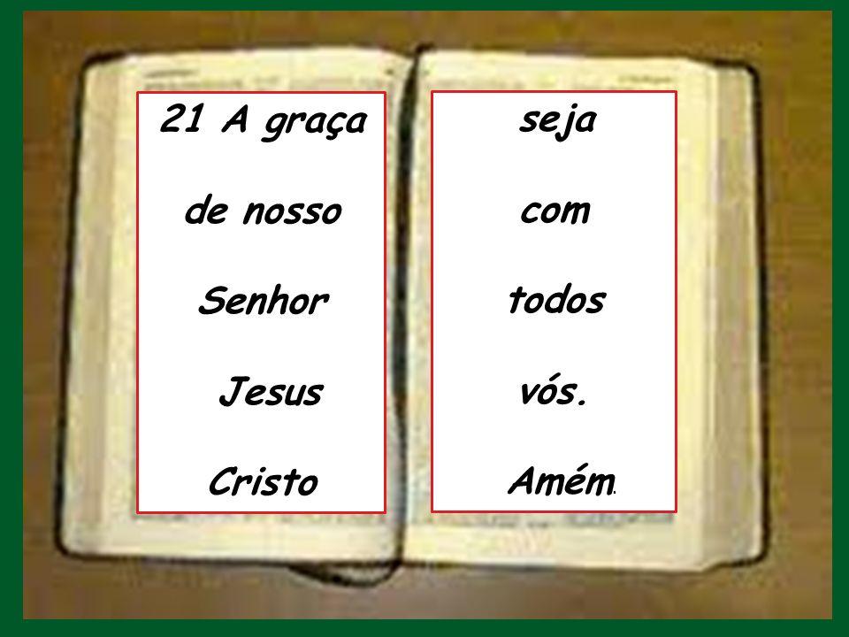 21 A graça de nosso Senhor Jesus Cristo com todos vós.