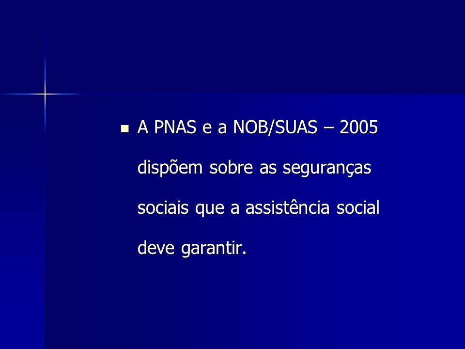 A PNAS e a NOB/SUAS – 2005 dispõem sobre as seguranças sociais que a assistência social deve garantir.