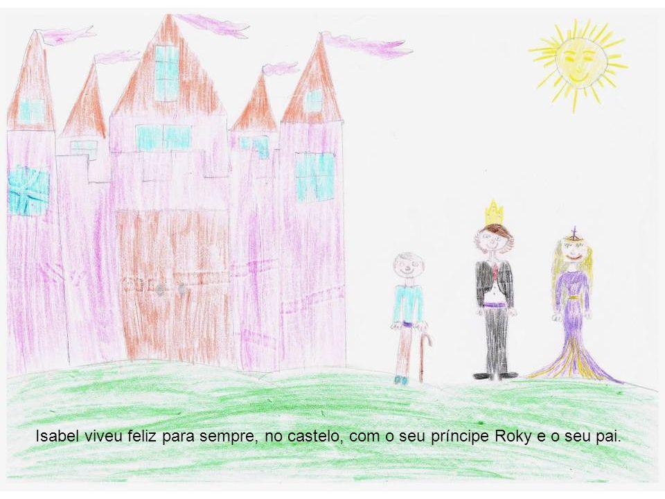 Isabel viveu feliz para sempre, no castelo, com o seu príncipe Roky e o seu pai.