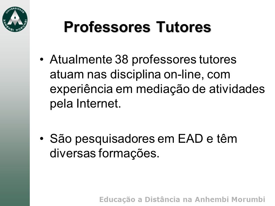 Professores Tutores Atualmente 38 professores tutores atuam nas disciplina on-line, com experiência em mediação de atividades pela Internet.