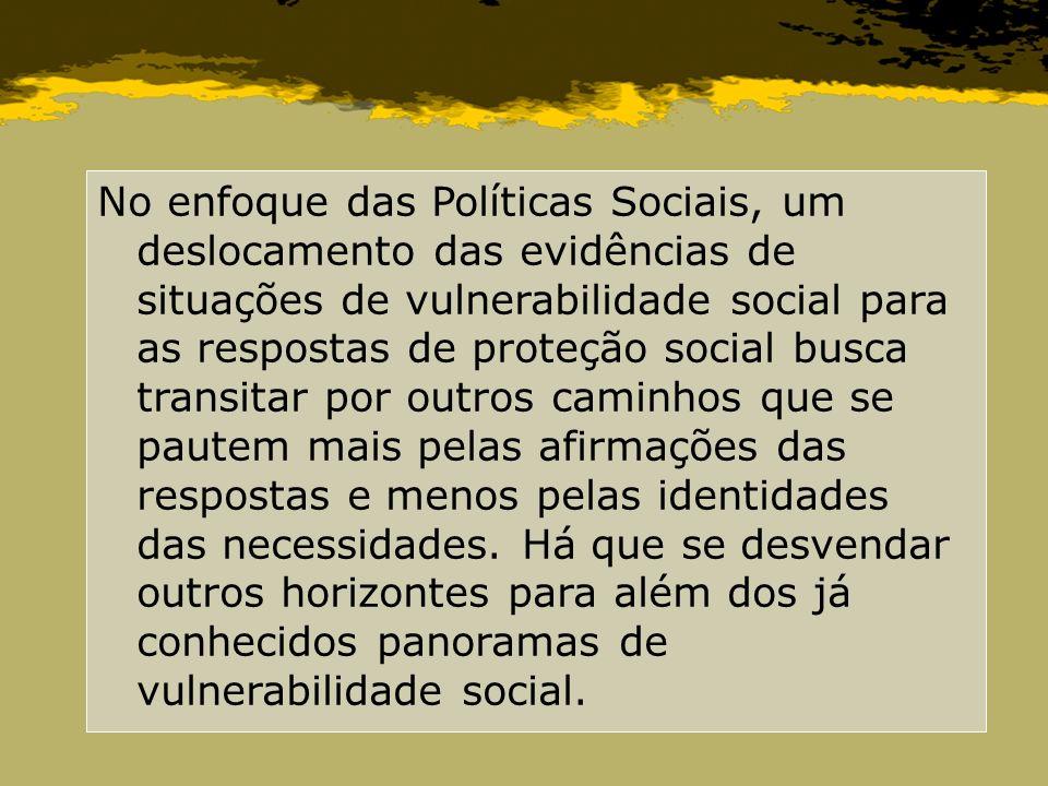 No enfoque das Políticas Sociais, um deslocamento das evidências de situações de vulnerabilidade social para as respostas de proteção social busca transitar por outros caminhos que se pautem mais pelas afirmações das respostas e menos pelas identidades das necessidades.