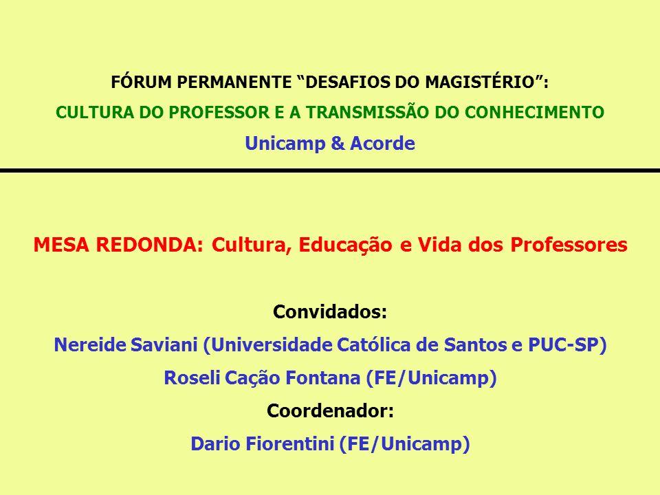 FÓRUM PERMANENTE DESAFIOS DO MAGISTÉRIO : CULTURA DO PROFESSOR E A TRANSMISSÃO DO CONHECIMENTO Unicamp & Acorde MESA REDONDA: Cultura, Educação e Vida dos Professores Convidados: Nereide Saviani (Universidade Católica de Santos e PUC-SP) Roseli Cação Fontana (FE/Unicamp) Coordenador: Dario Fiorentini (FE/Unicamp)