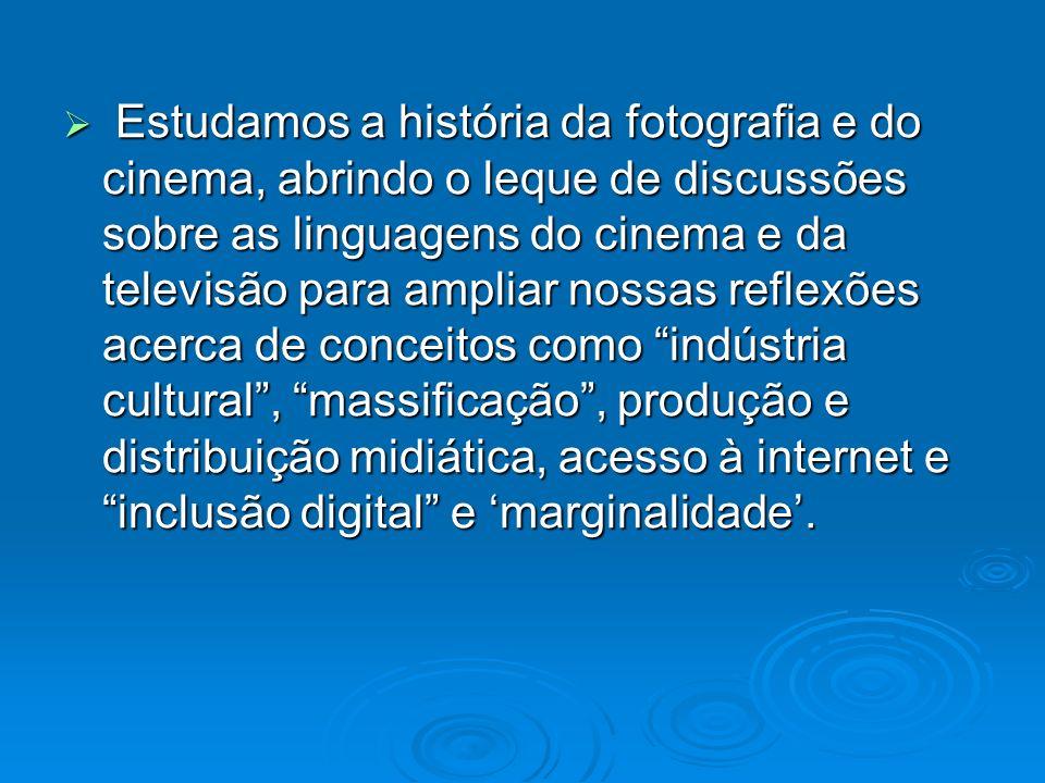 Estudamos a história da fotografia e do cinema, abrindo o leque de discussões sobre as linguagens do cinema e da televisão para ampliar nossas reflexões acerca de conceitos como indústria cultural , massificação , produção e distribuição midiática, acesso à internet e inclusão digital e 'marginalidade'.