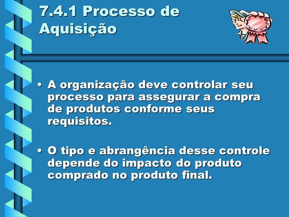 7.4.1 Processo de Aquisição A organização deve controlar seu processo para assegurar a compra de produtos conforme seus requisitos.