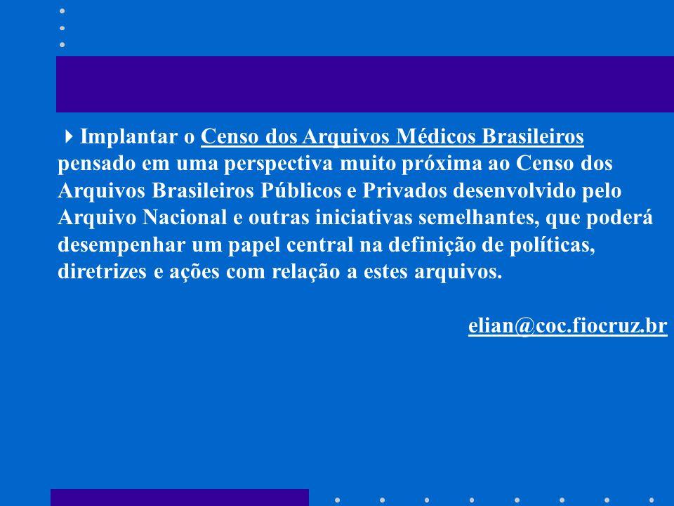 Implantar o Censo dos Arquivos Médicos Brasileiros pensado em uma perspectiva muito próxima ao Censo dos Arquivos Brasileiros Públicos e Privados desenvolvido pelo Arquivo Nacional e outras iniciativas semelhantes, que poderá desempenhar um papel central na definição de políticas, diretrizes e ações com relação a estes arquivos.