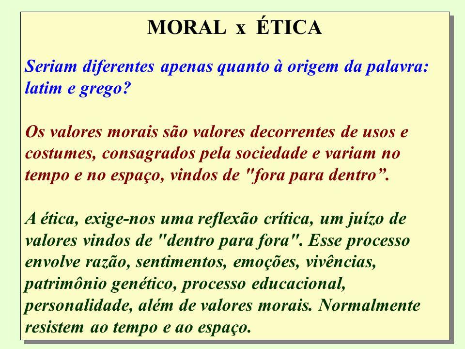 MORAL x ÉTICA Seriam diferentes apenas quanto à origem da palavra: latim e grego